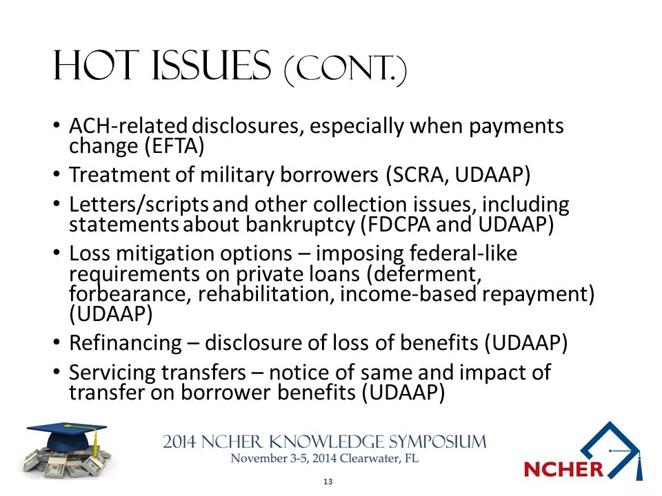 13 Hot Issues (cont.) ACH-related disclosures, especially when payments change (EFTA) Treatment of military borrowers (SCRA, UDAAP) Letters/scripts an