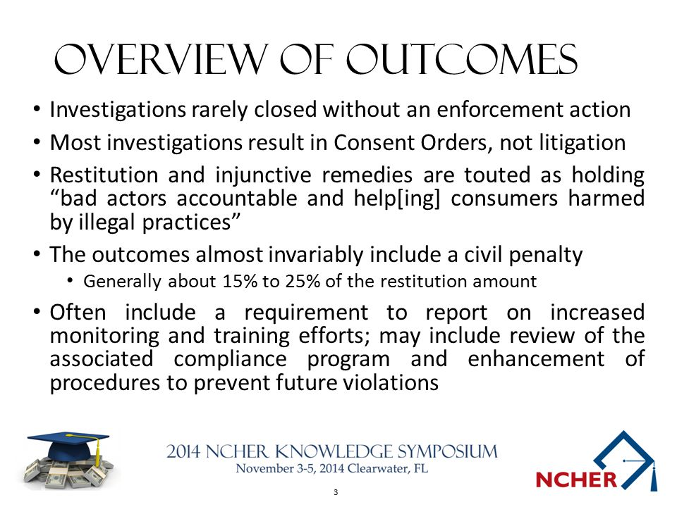 3 Overview of Outcomes Investigations rarely closed without an enforcement action Most investigations result in Consent Orders, not litigation Restitu