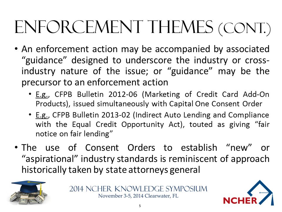 5 Enforcement Themes (cont.) An enforcement action may be accompanied by associated guidance designed to underscore the industry or cross- industry nature of the issue; or guidance may be the precursor to an enforcement action E.g., CFPB Bulletin 2012-06 (Marketing of Credit Card Add-On Products), issued simultaneously with Capital One Consent Order E.g., CFPB Bulletin 2013-02 (Indirect Auto Lending and Compliance with the Equal Credit Opportunity Act), touted as giving fair notice on fair lending The use of Consent Orders to establish new or aspirational industry standards is reminiscent of approach historically taken by state attorneys general
