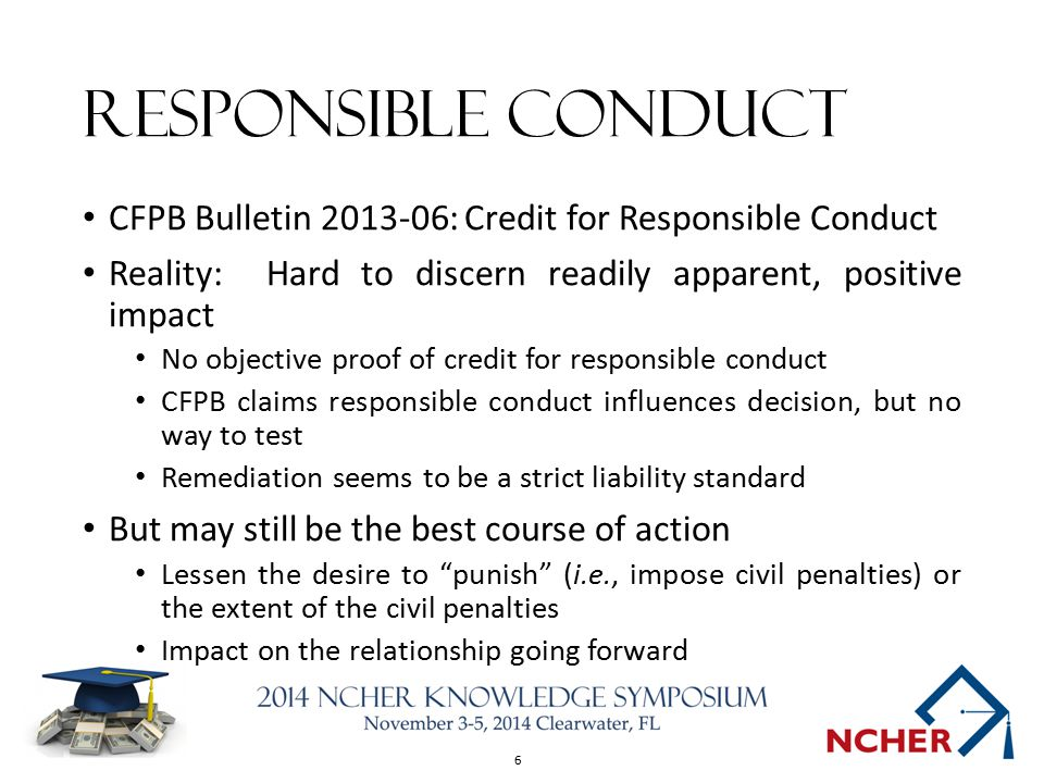 6 Responsible Conduct CFPB Bulletin : Credit for Responsible Conduct Reality: Hard to discern readily apparent, positive impact No objective proof of credit for responsible conduct CFPB claims responsible conduct influences decision, but no way to test Remediation seems to be a strict liability standard But may still be the best course of action Lessen the desire to punish (i.e., impose civil penalties) or the extent of the civil penalties Impact on the relationship going forward