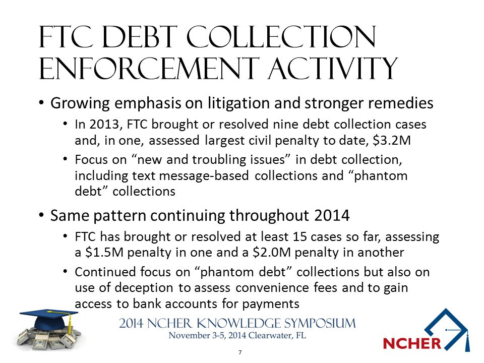 7 FTC DEBT COLLECTION ENFORCEMENT ACTIVITY Growing emphasis on litigation and stronger remedies In 2013, FTC brought or resolved nine debt collection cases and, in one, assessed largest civil penalty to date, $3.2M Focus on new and troubling issues in debt collection, including text message-based collections and phantom debt collections Same pattern continuing throughout 2014 FTC has brought or resolved at least 15 cases so far, assessing a $1.5M penalty in one and a $2.0M penalty in another Continued focus on phantom debt collections but also on use of deception to assess convenience fees and to gain access to bank accounts for payments