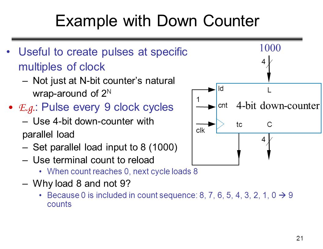 21 Example with Down Counter Useful to create pulses at specific multiples of clock –Not just at N-bit counter's natural wrap-around of 2 N E.g. : Pul