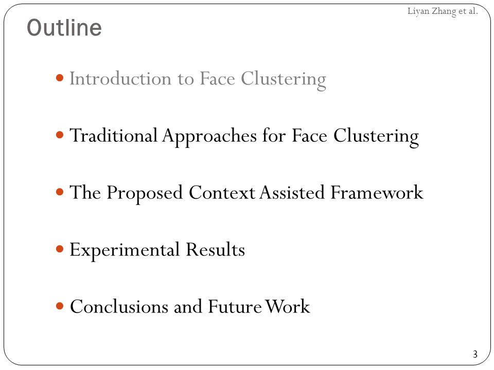 3 Liyan Zhang et al. Outline Introduction to Face Clustering Traditional Approaches for Face Clustering The Proposed Context Assisted Framework Experi