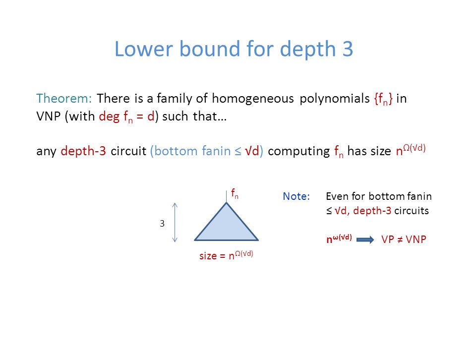 Lower bound for depth 3 Theorem: There is a family of homogeneous polynomials {f n } in VNP (with deg f n = d) such that… any depth-3 circuit (bottom fanin ≤ √d) computing f n has size n Ω(√d) size = n Ω(√d) 3 fnfn Note: Even for bottom fanin ≤ √d, depth-3 circuits n ω(√d) VP ≠ VNP