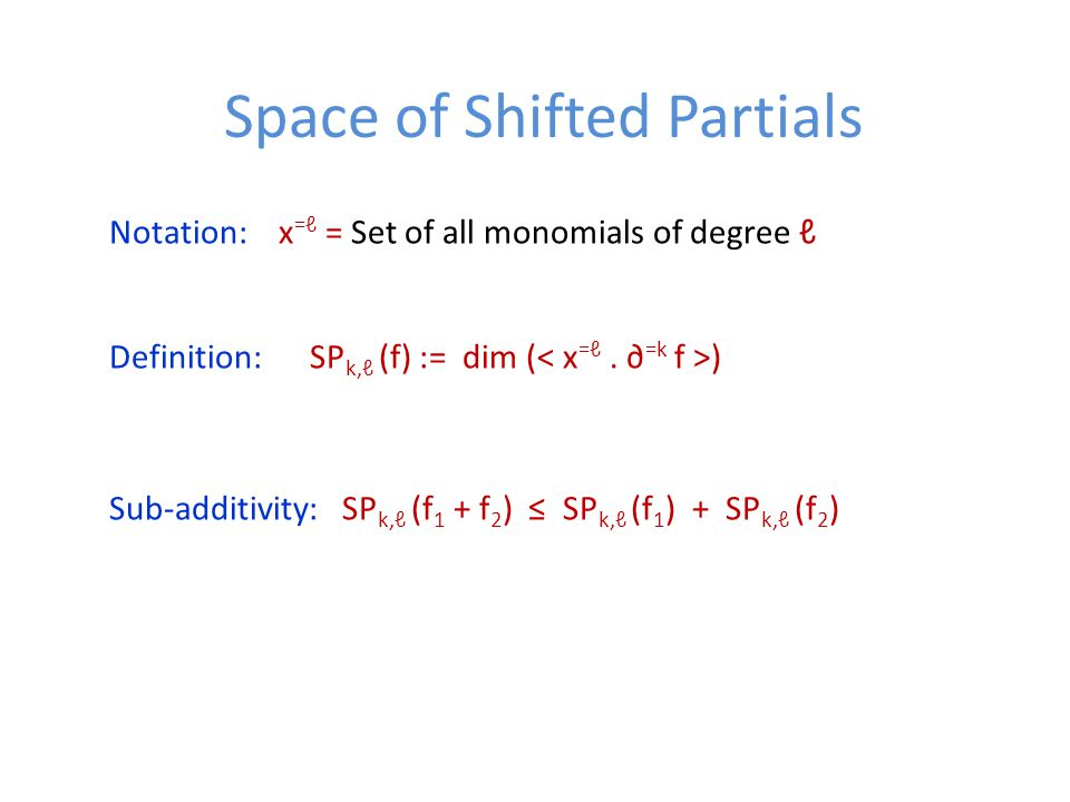 Space of Shifted Partials Notation: x =ℓ = Set of all monomials of degree ℓ Definition: SP k,ℓ (f) := dim ( ) Sub-additivity: SP k,ℓ (f 1 + f 2 ) ≤ SP k,ℓ (f 1 ) + SP k,ℓ (f 2 )