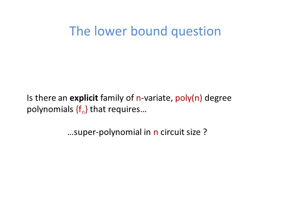 The lower bound question Is there an explicit family of n-variate, poly(n) degree polynomials {f n } that requires… …super-polynomial in n circuit size ?