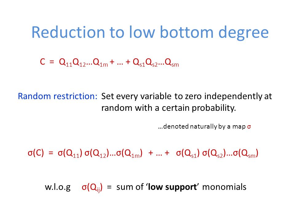 Reduction to low bottom degree C = Q 11 Q 12 …Q 1m + … + Q s1 Q s2 …Q sm Random restriction: Set every variable to zero independently at random with a certain probability.