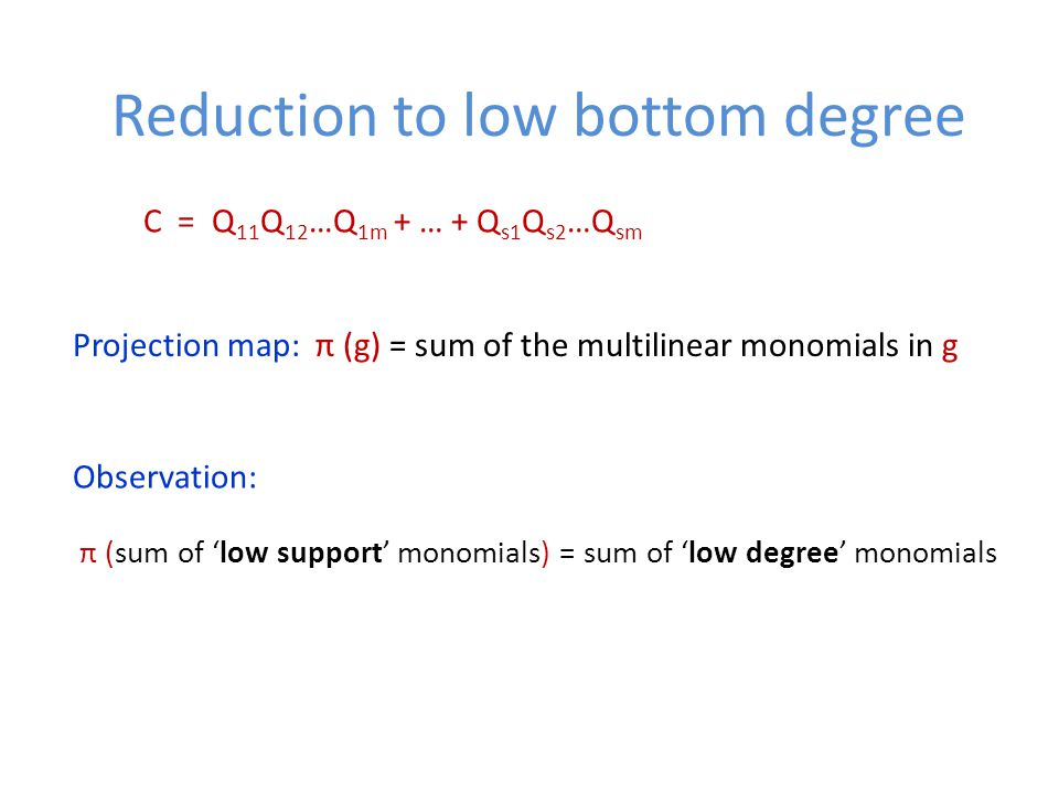Reduction to low bottom degree C = Q 11 Q 12 …Q 1m + … + Q s1 Q s2 …Q sm Projection map: π (g) = sum of the multilinear monomials in g Observation: π (sum of 'low support' monomials) = sum of 'low degree' monomials