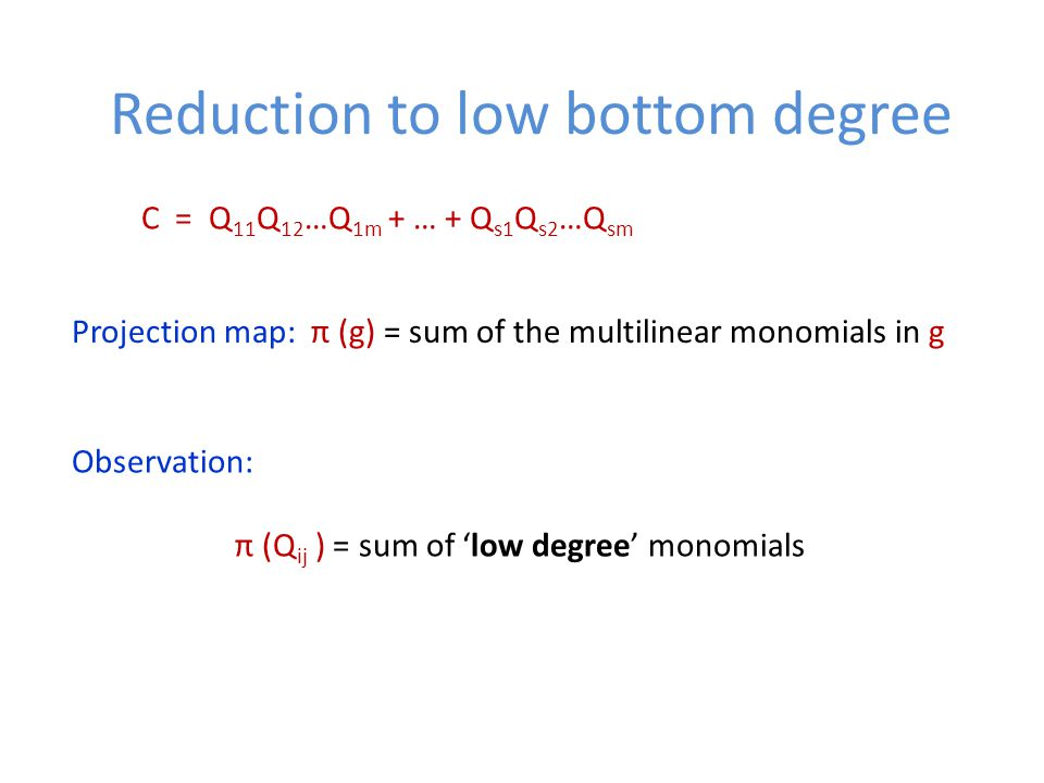 Reduction to low bottom degree C = Q 11 Q 12 …Q 1m + … + Q s1 Q s2 …Q sm Projection map: π (g) = sum of the multilinear monomials in g Observation: π (Q ij ) = sum of 'low degree' monomials