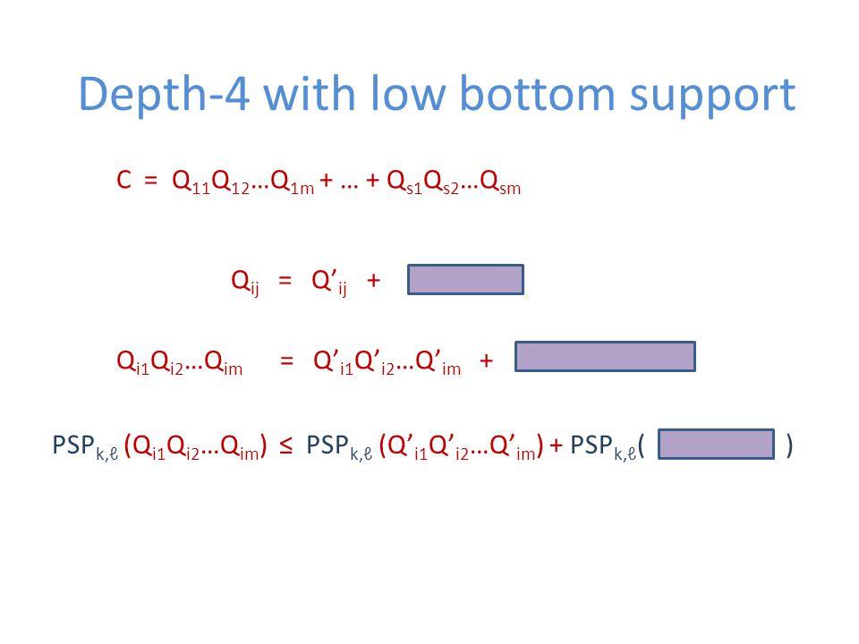 Depth-4 with low bottom support C = Q 11 Q 12 …Q 1m + … + Q s1 Q s2 …Q sm Q ij = Q' ij + Q i1 Q i2 …Q im = Q' i1 Q' i2 …Q' im + PSP k,ℓ (Q i1 Q i2 …Q im ) ≤ PSP k,ℓ (Q' i1 Q' i2 …Q' im ) + PSP k,ℓ ( )