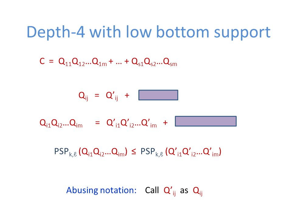 Depth-4 with low bottom support C = Q 11 Q 12 …Q 1m + … + Q s1 Q s2 …Q sm Q ij = Q' ij + Q i1 Q i2 …Q im = Q' i1 Q' i2 …Q' im + PSP k,ℓ (Q i1 Q i2 …Q im ) ≤ PSP k,ℓ (Q' i1 Q' i2 …Q' im ) Abusing notation: Call Q' ij as Q ij