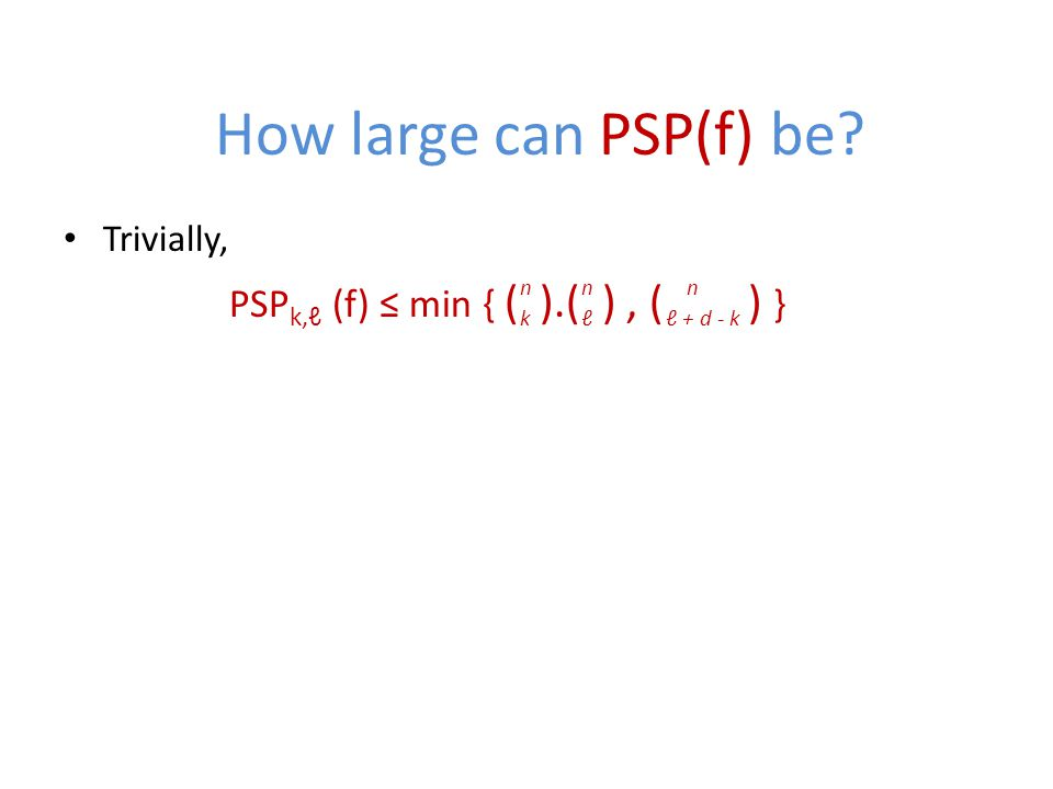 How large can PSP(f) be? Trivially, PSP k,ℓ (f) ≤ min { ( ).( ), ( ) } n k n ℓ n ℓ + d - k