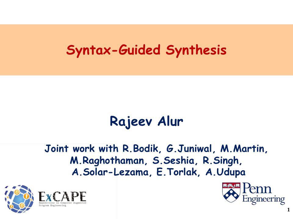 Syntax-Guided Synthesis Rajeev Alur Joint work with R.Bodik, G.Juniwal, M.Martin, M.Raghothaman, S.Seshia, R.Singh, A.Solar-Lezama, E.Torlak, A.Udupa 1