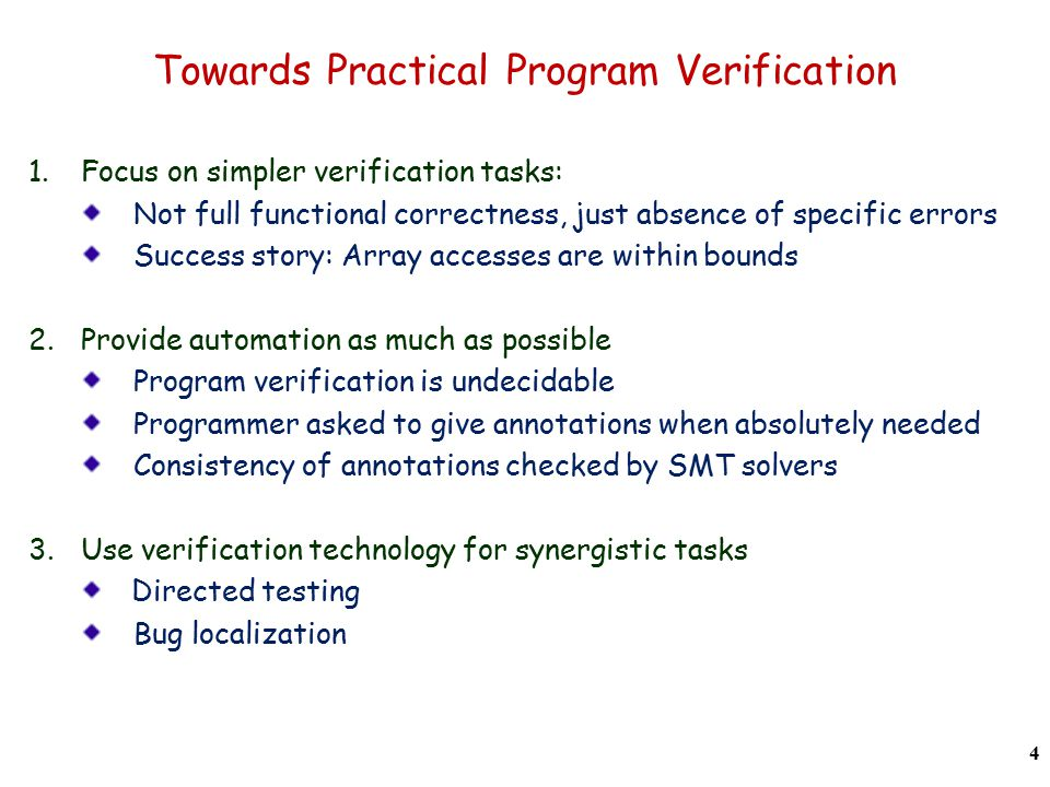 Towards Practical Program Verification 1.Focus on simpler verification tasks: Not full functional correctness, just absence of specific errors Success story: Array accesses are within bounds 2.Provide automation as much as possible Program verification is undecidable Programmer asked to give annotations when absolutely needed Consistency of annotations checked by SMT solvers 3.Use verification technology for synergistic tasks Directed testing Bug localization 4