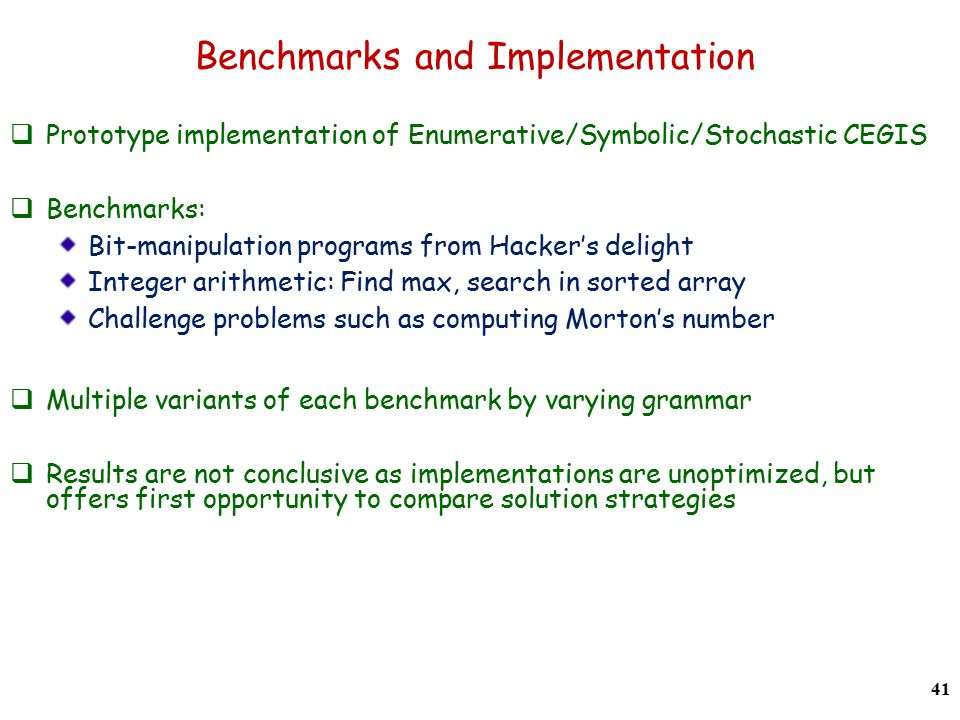 Benchmarks and Implementation  Prototype implementation of Enumerative/Symbolic/Stochastic CEGIS  Benchmarks: Bit-manipulation programs from Hacker's delight Integer arithmetic: Find max, search in sorted array Challenge problems such as computing Morton's number  Multiple variants of each benchmark by varying grammar  Results are not conclusive as implementations are unoptimized, but offers first opportunity to compare solution strategies 41