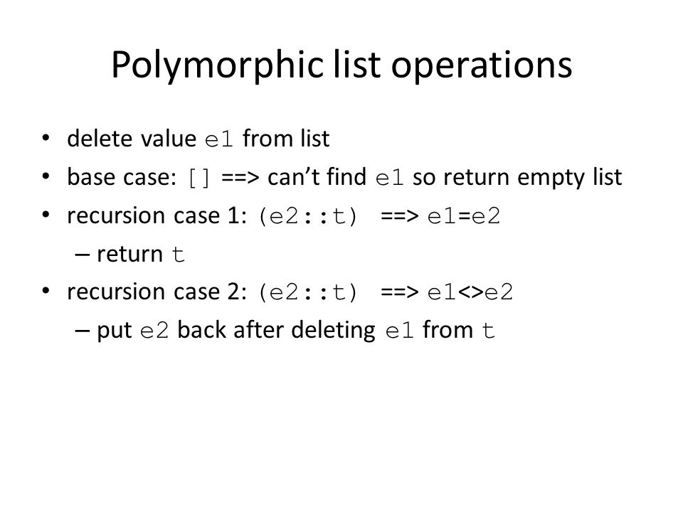 Polymorphic list operations delete value e1 from list base case: [] ==> can't find e1 so return empty list recursion case 1: (e2::t) ==> e1 = e2 – return t recursion case 2: (e2::t) ==> e1 <> e2 – put e2 back after deleting e1 from t