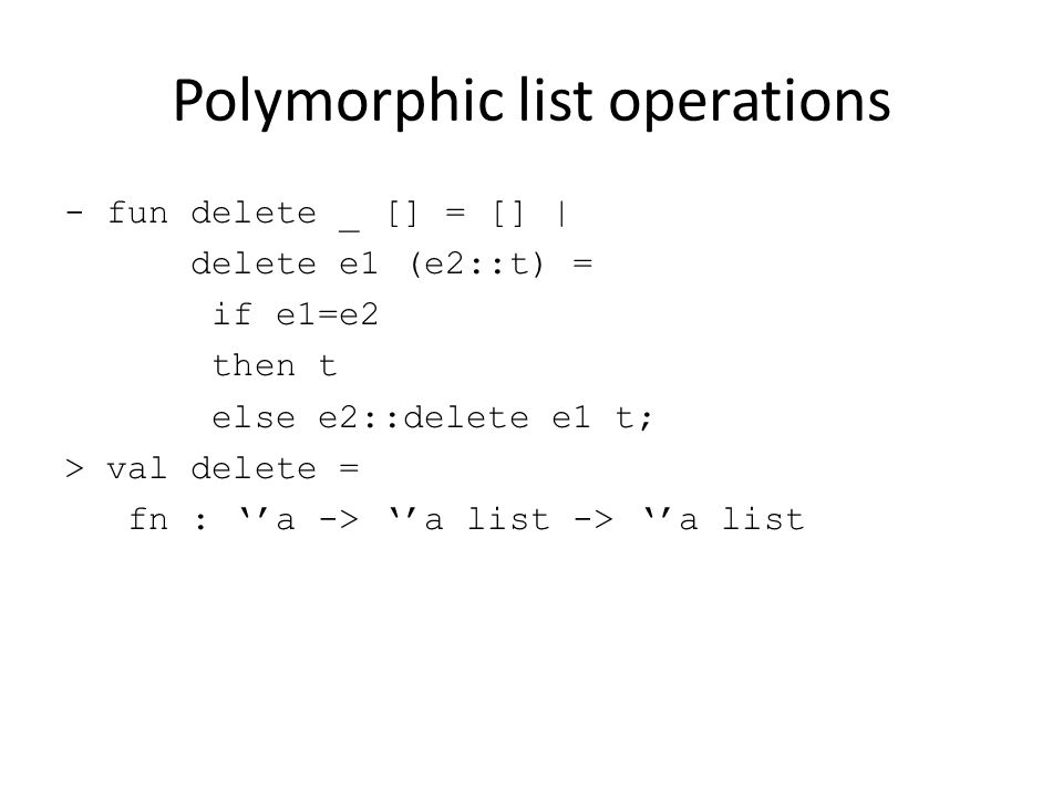 Polymorphic list operations - fun delete _ [] = [] | delete e1 (e2::t) = if e1=e2 then t else e2::delete e1 t; > val delete = fn : ''a -> ''a list -> ''a list