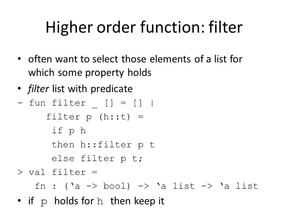 Higher order function: filter often want to select those elements of a list for which some property holds filter list with predicate - fun filter _ [] = [] | filter p (h::t) = if p h then h::filter p t else filter p t; > val filter = fn : ('a -> bool) -> 'a list -> 'a list if p holds for h then keep it