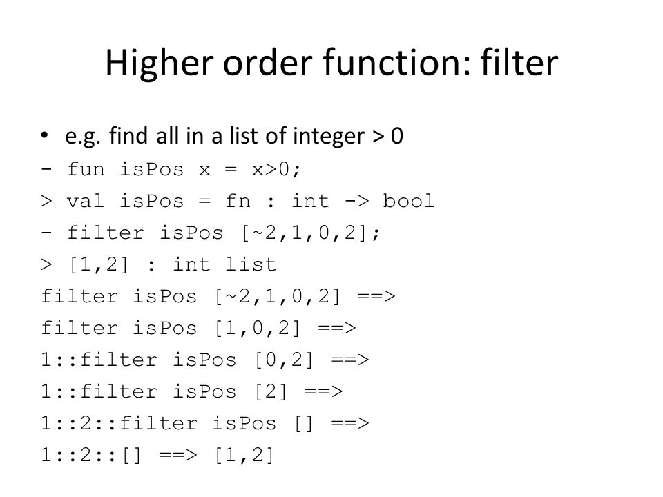 Higher order function: filter e.g. find all in a list of integer > 0 - fun isPos x = x>0; > val isPos = fn : int -> bool - filter isPos [~2,1,0,2]; >