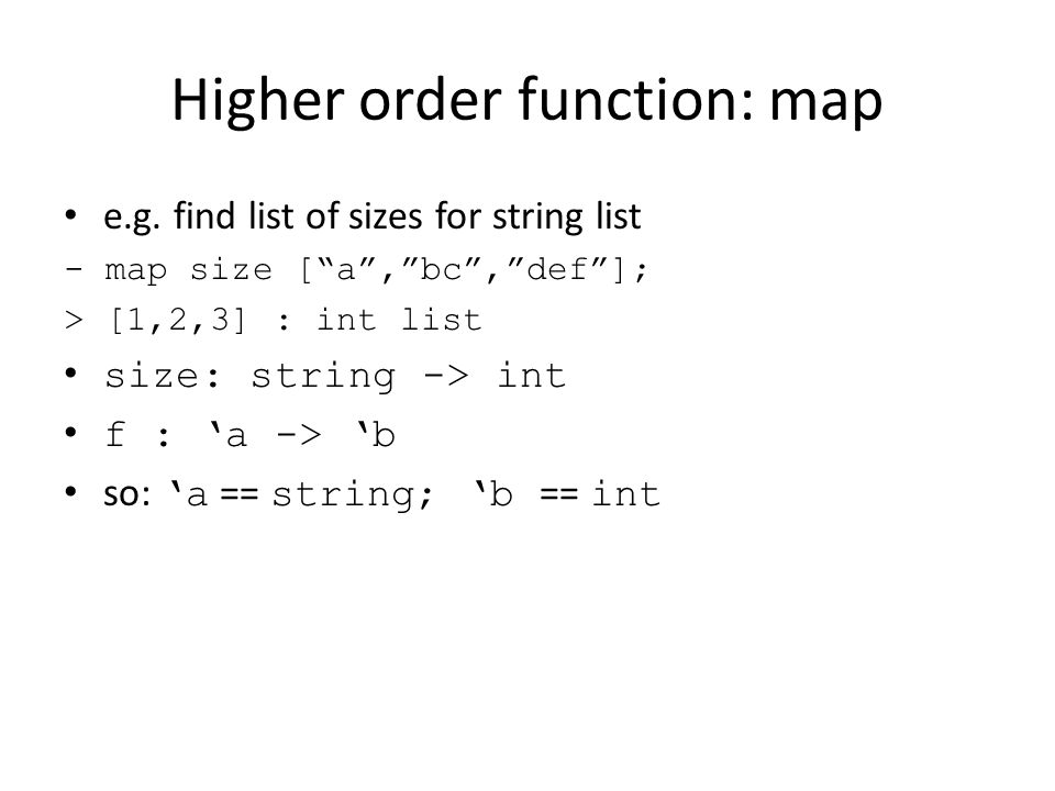 """Higher order function: map e.g. find list of sizes for string list - map size [""""a"""",""""bc"""",""""def""""]; > [1,2,3] : int list size: string -> int f : 'a -> 'b"""