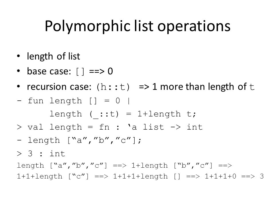Polymorphic list operations length of list base case: [] ==> 0 recursion case: (h::t) => 1 more than length of t - fun length [] = 0 | length (_::t) = 1+length t; > val length = fn : 'a list -> int - length [ a , b , c ]; > 3 : int length [ a , b , c ] ==> 1+length [ b , c ] ==> 1+1+length [ c ] ==> 1+1+1+length [] ==> 1+1+1+0 ==> 3