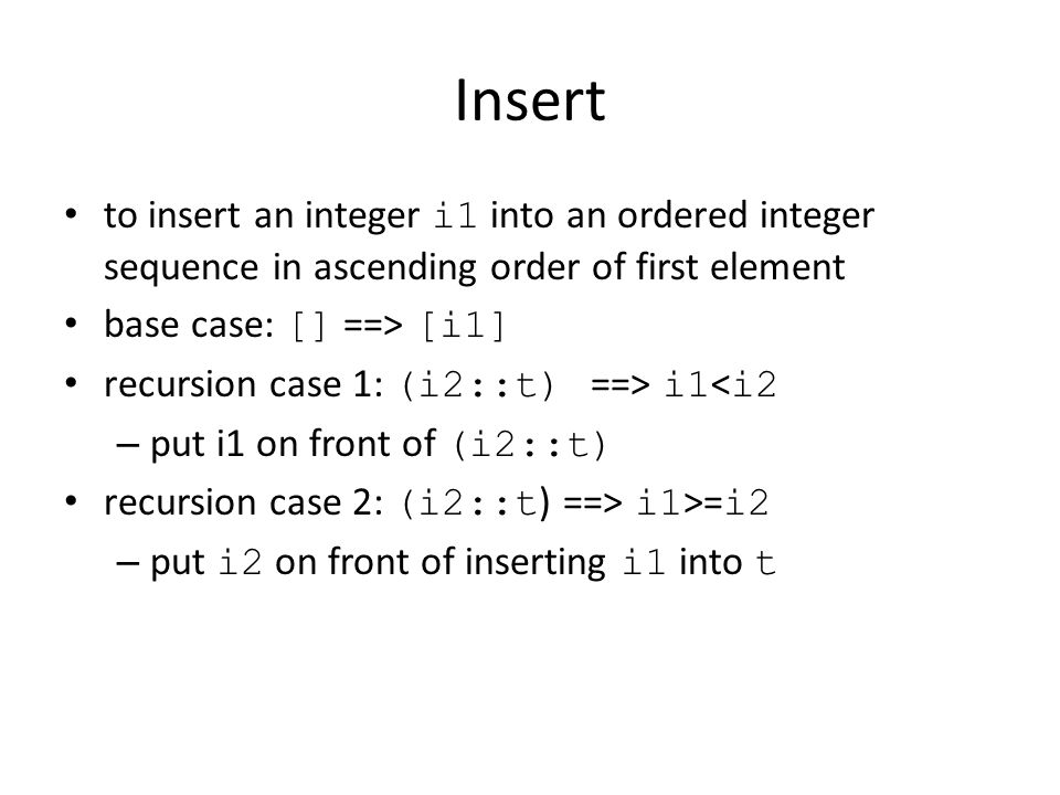 Insert to insert an integer i1 into an ordered integer sequence in ascending order of first element base case: [] ==> [i1] recursion case 1: (i2::t) ==> i1 < i2 – put i1 on front of (i2::t) recursion case 2: (i2::t ) ==> i1 >= i2 – put i2 on front of inserting i1 into t