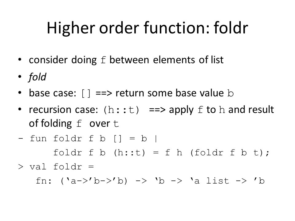 Higher order function: foldr consider doing f between elements of list fold base case: [] ==> return some base value b recursion case: (h::t) ==> apply f to h and result of folding f over t - fun foldr f b [] = b | foldr f b (h::t) = f h (foldr f b t); > val foldr = fn: ('a->'b->'b) -> 'b -> 'a list -> 'b