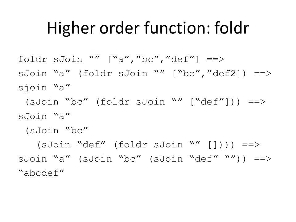 """Higher order function: foldr foldr sJoin """""""" [""""a"""",""""bc"""",""""def""""] ==> sJoin """"a"""" (foldr sJoin """""""" [""""bc"""",""""def2]) ==> sjoin """"a"""" (sJoin """"bc"""" (foldr sJoin """""""" [""""d"""