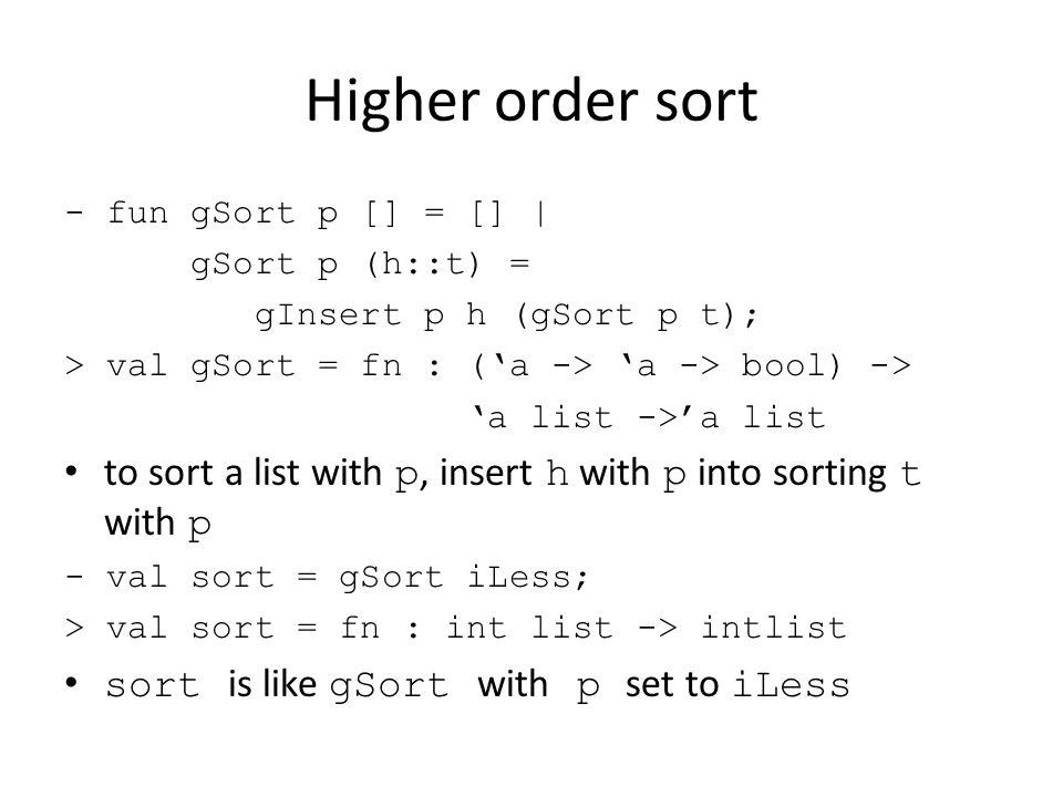 Higher order sort - fun gSort p [] = [] | gSort p (h::t) = gInsert p h (gSort p t); > val gSort = fn : ('a -> 'a -> bool) -> 'a list ->'a list to sort