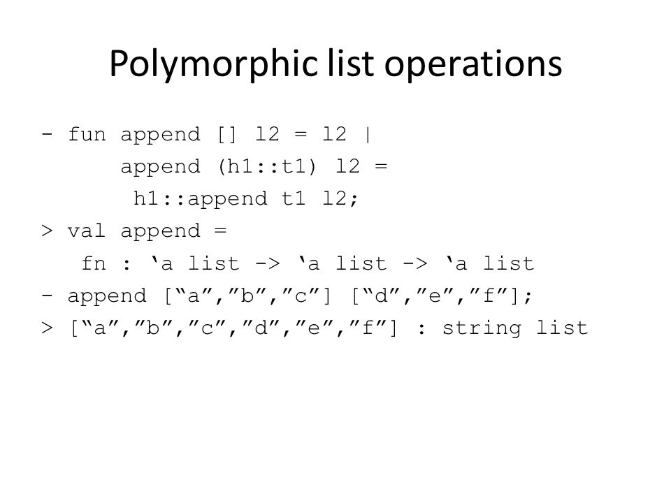 Polymorphic list operations - fun append [] l2 = l2 | append (h1::t1) l2 = h1::append t1 l2; > val append = fn : 'a list -> 'a list -> 'a list - append [ a , b , c ] [ d , e , f ]; > [ a , b , c , d , e , f ] : string list