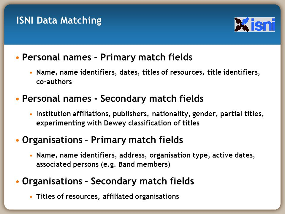 Personal names – Primary match fields Name, name identifiers, dates, titles of resources, title identifiers, co-authors Personal names - Secondary match fields Institution affiliations, publishers, nationality, gender, partial titles, experimenting with Dewey classification of titles Organisations – Primary match fields Name, name identifiers, address, organisation type, active dates, associated persons (e.g.