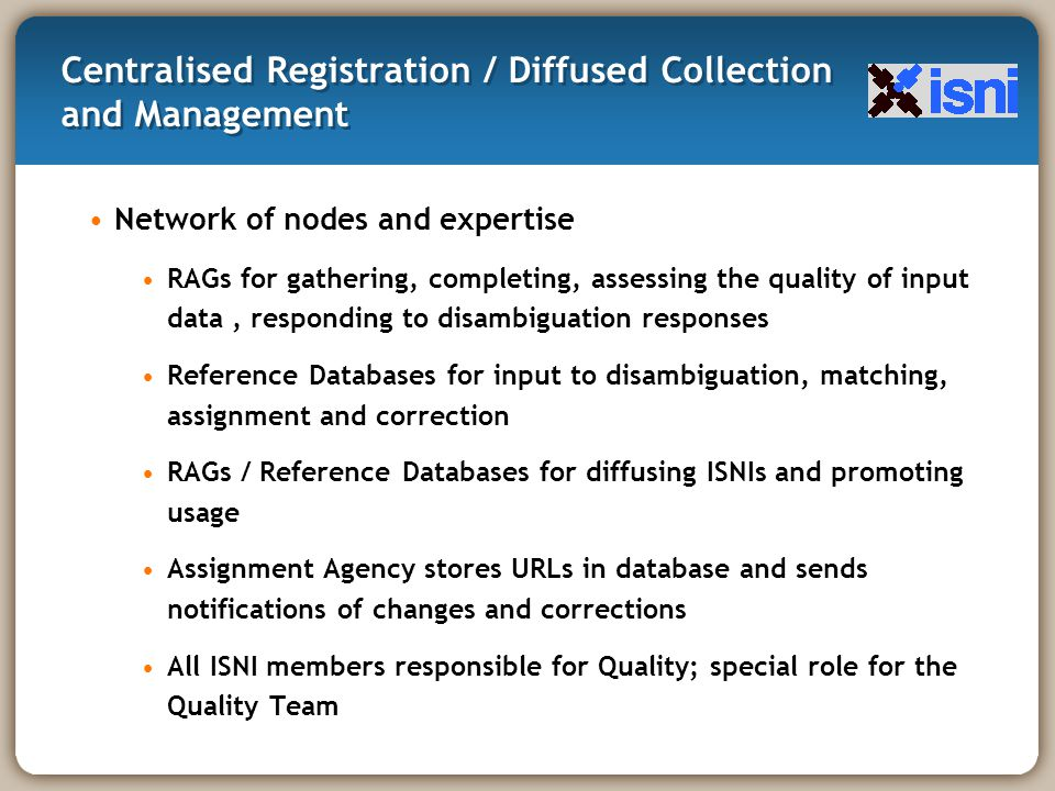 Centralised Registration / Diffused Collection and Management Network of nodes and expertise RAGs for gathering, completing, assessing the quality of input data, responding to disambiguation responses Reference Databases for input to disambiguation, matching, assignment and correction RAGs / Reference Databases for diffusing ISNIs and promoting usage Assignment Agency stores URLs in database and sends notifications of changes and corrections All ISNI members responsible for Quality; special role for the Quality Team