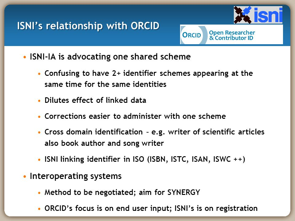 ISNI's relationship with ORCID ISNI-IA is advocating one shared scheme Confusing to have 2+ identifier schemes appearing at the same time for the same identities Dilutes effect of linked data Corrections easier to administer with one scheme Cross domain identification – e.g.