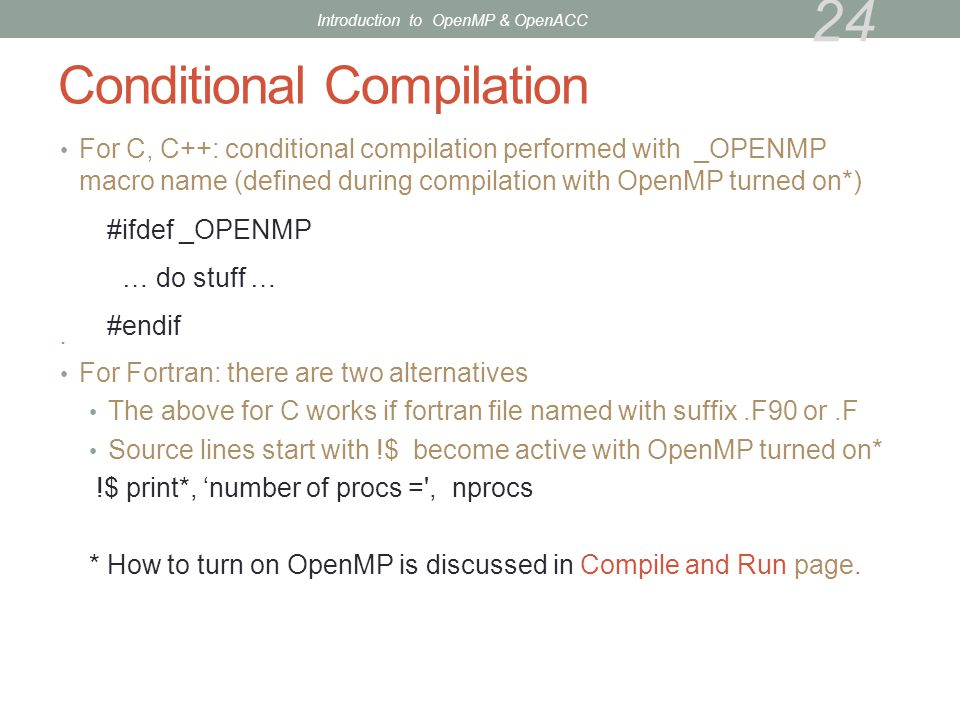 Conditional Compilation For C, C++: conditional compilation performed with _OPENMP macro name (defined during compilation with OpenMP turned on*). For