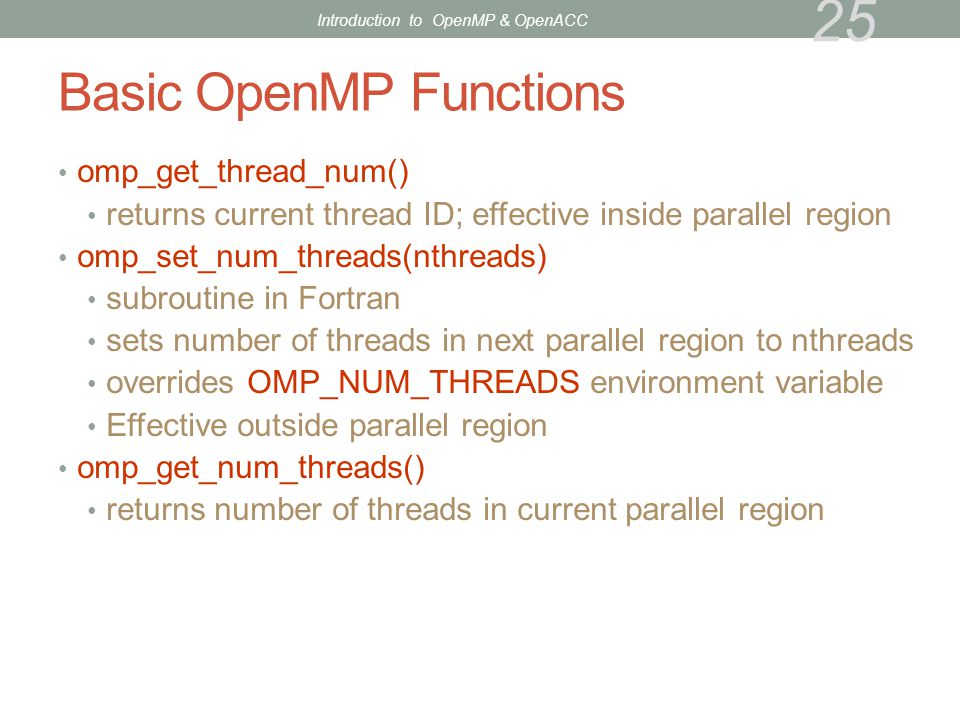 Basic OpenMP Functions omp_get_thread_num() returns current thread ID; effective inside parallel region omp_set_num_threads(nthreads) subroutine in Fo