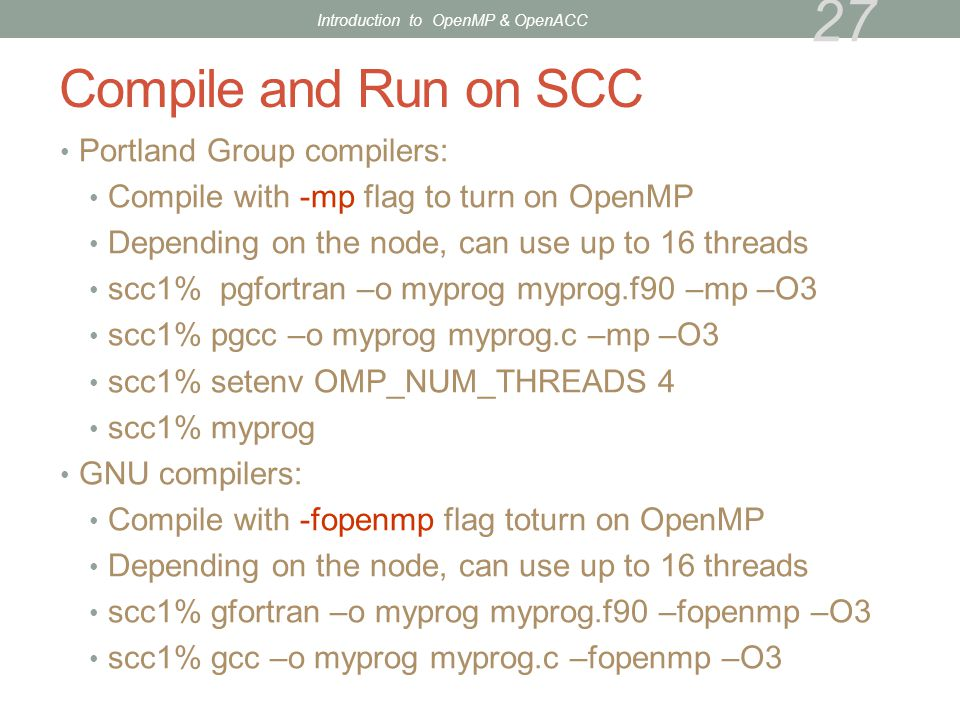 Compile and Run on SCC Portland Group compilers: Compile with -mp flag to turn on OpenMP Depending on the node, can use up to 16 threads scc1% pgfortr