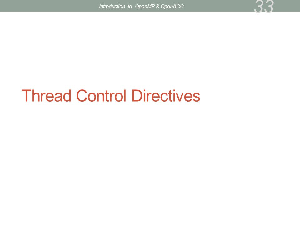 Thread Control Directives 33 Introduction to OpenMP & OpenACC