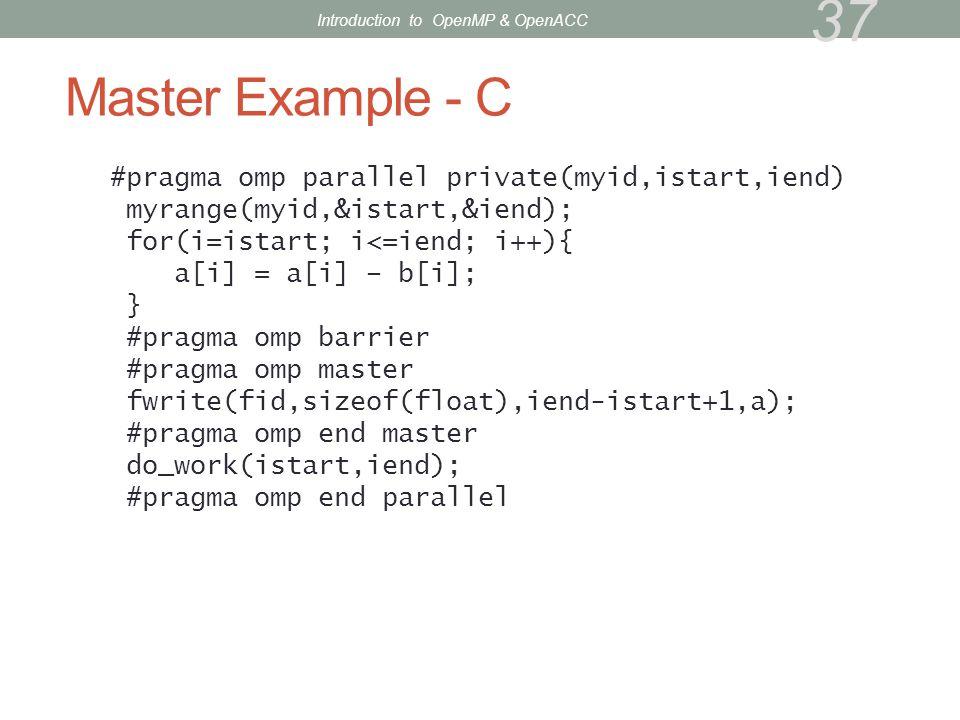 Master Example - C #pragma omp parallel private(myid,istart,iend) myrange(myid,&istart,&iend); for(i=istart; i<=iend; i++){ a[i] = a[i] – b[i]; } #pra