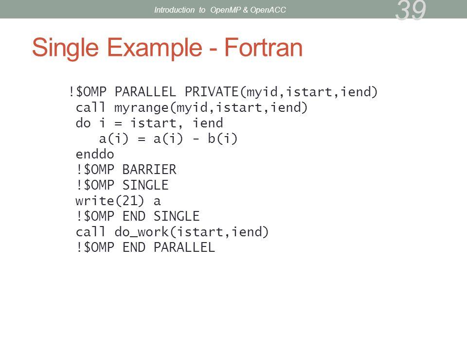 Single Example - Fortran !$OMP PARALLEL PRIVATE(myid,istart,iend) call myrange(myid,istart,iend) do i = istart, iend a(i) = a(i) - b(i) enddo !$OMP BA