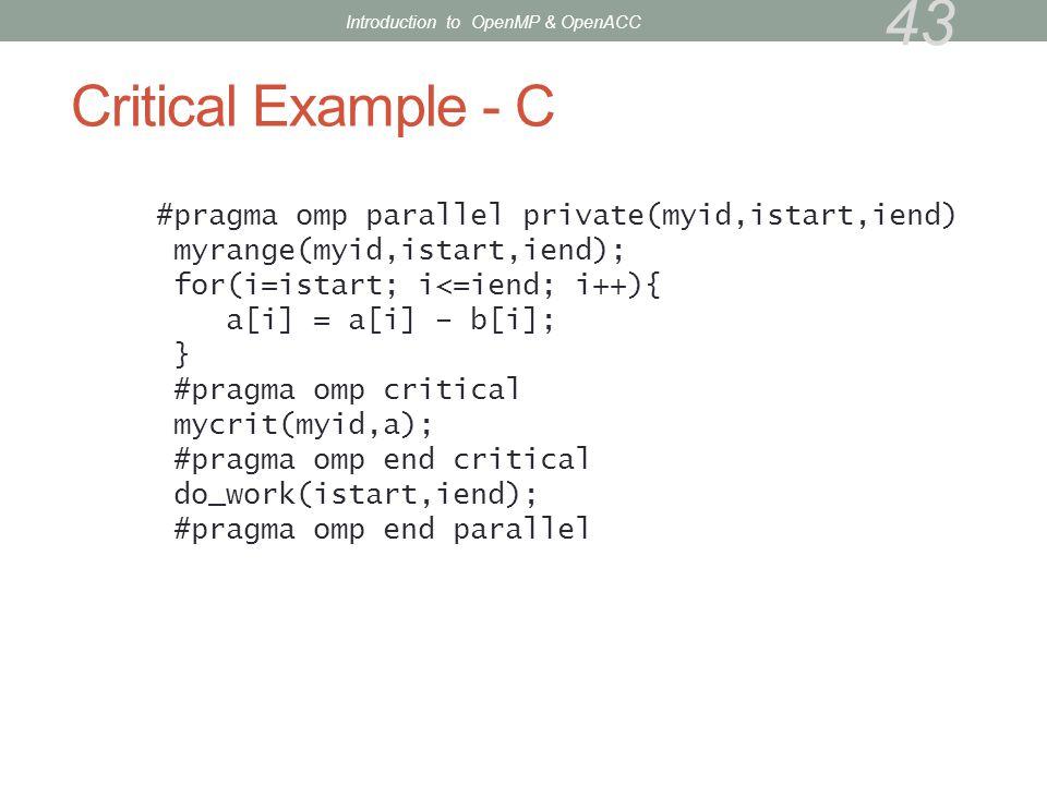 Critical Example - C #pragma omp parallel private(myid,istart,iend) myrange(myid,istart,iend); for(i=istart; i<=iend; i++){ a[i] = a[i] – b[i]; } #pra