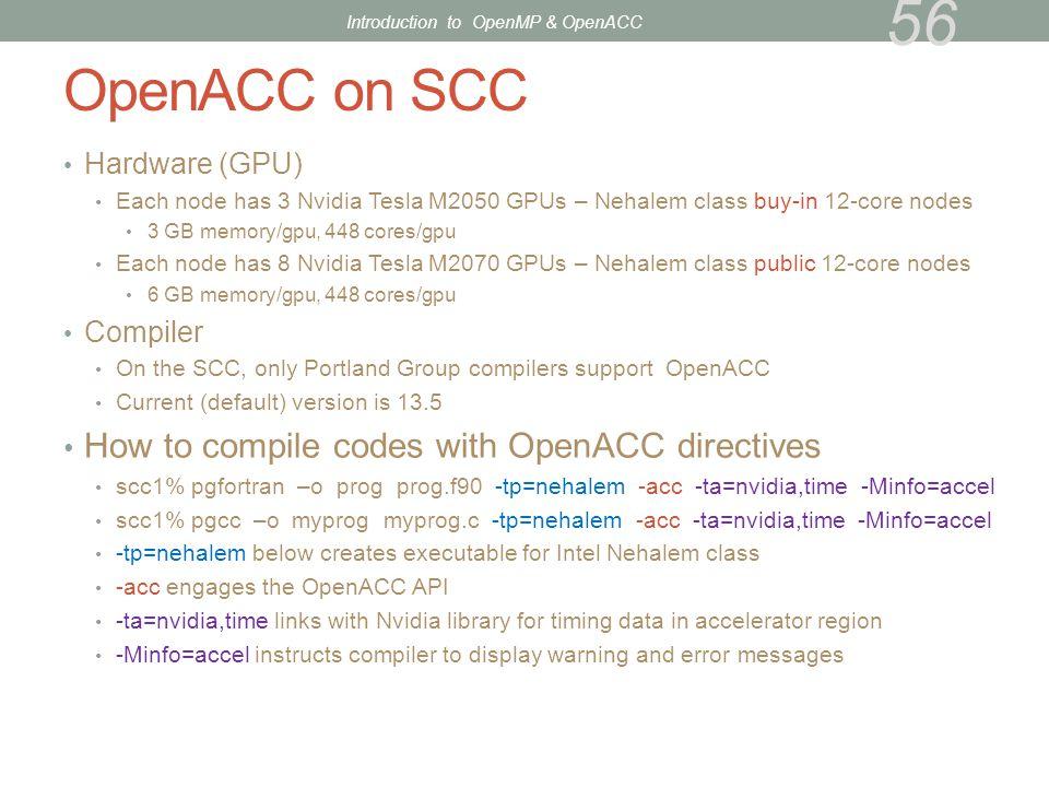 OpenACC on SCC Hardware (GPU) Each node has 3 Nvidia Tesla M2050 GPUs – Nehalem class buy-in 12-core nodes 3 GB memory/gpu, 448 cores/gpu Each node ha