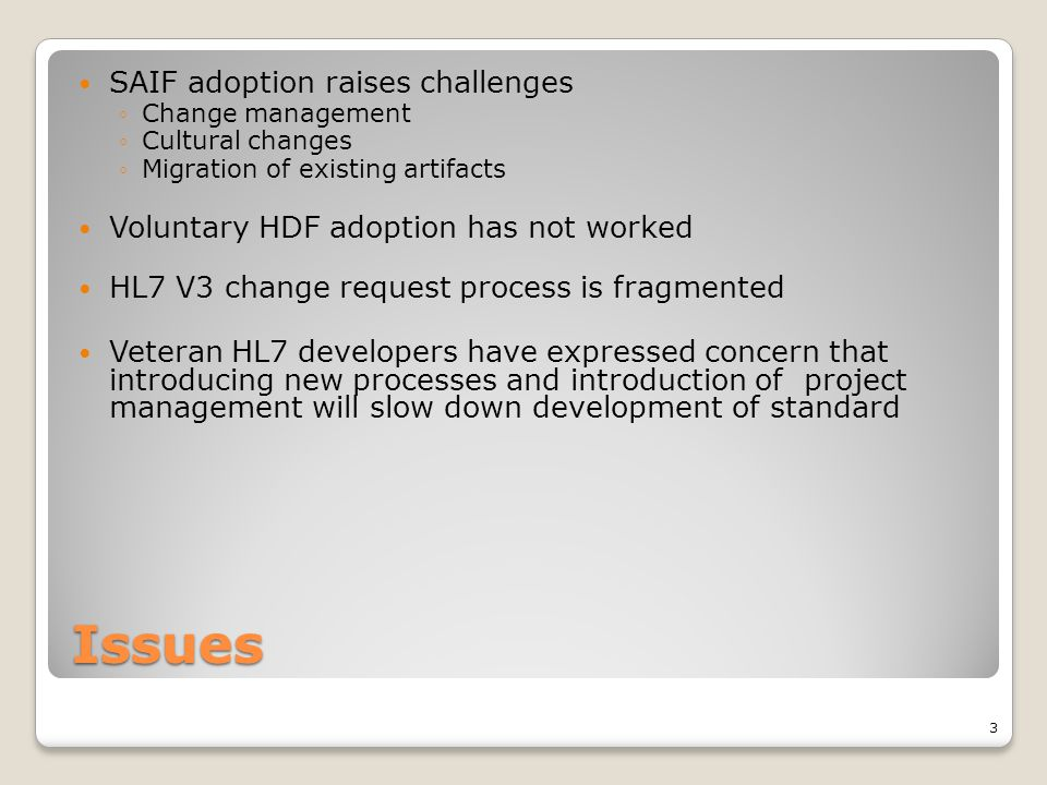 Issues SAIF adoption raises challenges ◦Change management ◦Cultural changes ◦Migration of existing artifacts Voluntary HDF adoption has not worked HL7 V3 change request process is fragmented Veteran HL7 developers have expressed concern that introducing new processes and introduction of project management will slow down development of standard 3