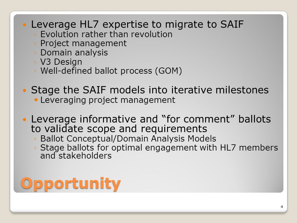 Opportunity Leverage HL7 expertise to migrate to SAIF ◦Evolution rather than revolution ◦Project management ◦Domain analysis ◦V3 Design ◦Well-defined