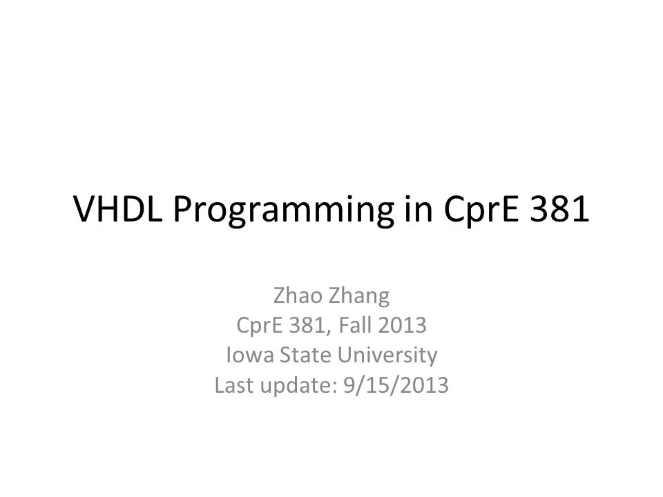 VHDL Notes in 381 I will discuss VHDL programming techniques just for the need of CprE 381 – The notes are customized for the labs – I'm not a VHDL expert (used to program in Verilog) Take the notes as exposure to new techniques – The notes will only cover the essential of each technique – Search Internet or get a good VHDL book, for the complete description and details – The VHDL tutorial is a good starting point but may not be sufficient