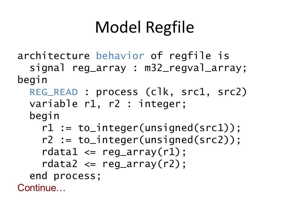 Model Regfile architecture behavior of regfile is signal reg_array : m32_regval_array; begin REG_READ : process (clk, src1, src2) variable r1, r2 : integer; begin r1 := to_integer(unsigned(src1)); r2 := to_integer(unsigned(src2)); rdata1 <= reg_array(r1); rdata2 <= reg_array(r2); end process; Continue…