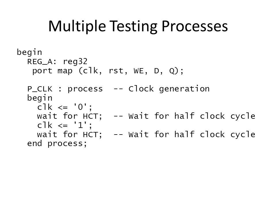 Multiple Testing Processes begin REG_A: reg32 port map (clk, rst, WE, D, Q); P_CLK : process -- Clock generation begin clk <= 0 ; wait for HCT; -- Wait for half clock cycle clk <= 1 ; wait for HCT; -- Wait for half clock cycle end process;