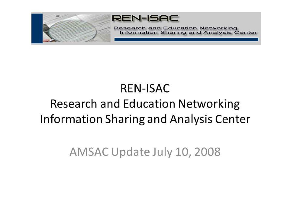 REN-ISAC Research and Education Networking Information Sharing and Analysis Center AMSAC Update July 10, 2008 1