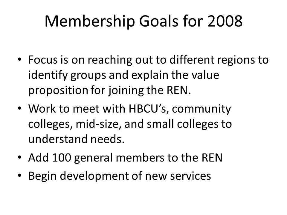 Membership Goals for 2008 Focus is on reaching out to different regions to identify groups and explain the value proposition for joining the REN.
