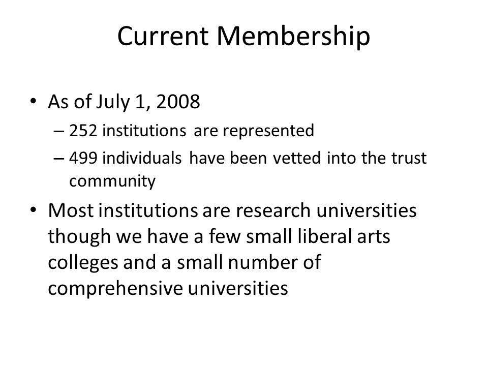 Current Membership As of July 1, 2008 – 252 institutions are represented – 499 individuals have been vetted into the trust community Most institutions are research universities though we have a few small liberal arts colleges and a small number of comprehensive universities 4