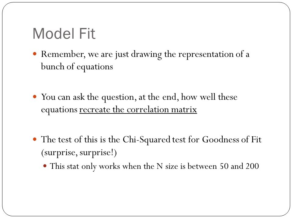 Model Fit Remember, we are just drawing the representation of a bunch of equations You can ask the question, at the end, how well these equations recreate the correlation matrix The test of this is the Chi-Squared test for Goodness of Fit (surprise, surprise!) This stat only works when the N size is between 50 and 200